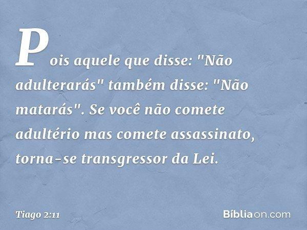 """Pois aquele que disse: """"Não adulterarás"""" também disse: """"Não matarás"""". Se você não comete adultério mas comete assassinato, torna-se transgressor da Lei. -- Tiag"""