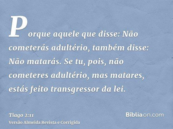Porque aquele que disse: Não cometerás adultério, também disse: Não matarás. Se tu, pois, não cometeres adultério, mas matares, estás feito transgressor da lei.