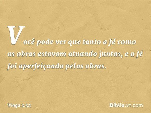Você pode ver que tanto a fé como as obras estavam atuando juntas, e a fé foi aperfeiçoada pelas obras. -- Tiago 2:22