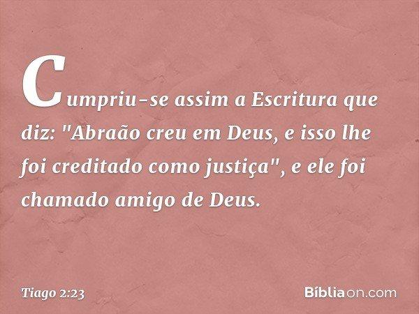 """Cumpriu-se assim a Escritura que diz: """"Abraão creu em Deus, e isso lhe foi creditado como justiça"""", e ele foi chamado amigo de Deus. -- Tiago 2:23"""