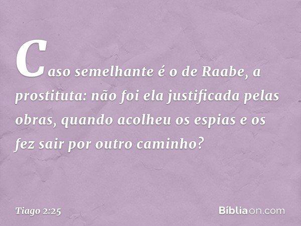Caso semelhante é o de Raabe, a prostituta: não foi ela justificada pelas obras, quando acolheu os espias e os fez sair por outro caminho? -- Tiago 2:25