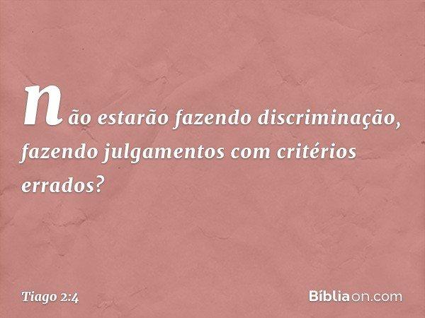 não estarão fazendo discriminação, fazendo julgamentos com critérios errados? -- Tiago 2:4
