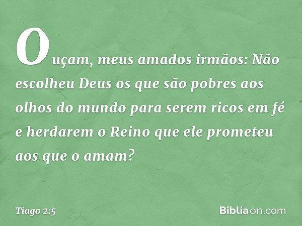 Ouçam, meus amados irmãos: Não escolheu Deus os que são pobres aos olhos do mundo para serem ricos em fé e herdarem o Reino que ele prometeu aos que o amam? --