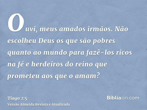 Ouvi, meus amados irmãos. Não escolheu Deus os que são pobres quanto ao mundo para fazê-los ricos na fé e herdeiros do reino que prometeu aos que o amam?