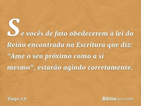 """Se vocês de fato obedecerem à lei do Reino encontrada na Escritura que diz: """"Ame o seu próximo como a si mesmo"""", estarão agindo corretamente. -- Tiago 2:8"""