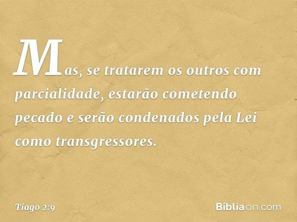 Mas, se tratarem os outros com parcialidade, estarão cometendo pecado e serão condenados pela Lei como transgressores. -- Tiago 2:9