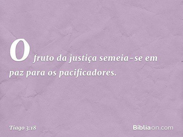 O fruto da justiça semeia-se em paz para os pacificadores. -- Tiago 3:18