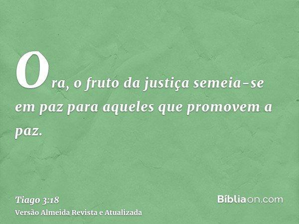 Ora, o fruto da justiça semeia-se em paz para aqueles que promovem a paz.