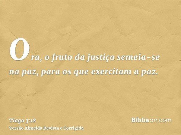 Ora, o fruto da justiça semeia-se na paz, para os que exercitam a paz.