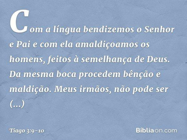 Com a língua bendizemos o Senhor e Pai e com ela amaldiçoamos os homens, feitos à semelhança de Deus. Da mesma boca procedem bênção e maldição. Meus irmãos, não