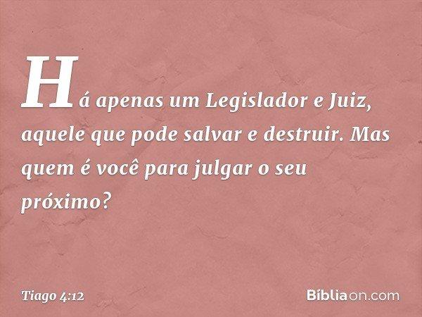 Há apenas um Legislador e Juiz, aquele que pode salvar e destruir. Mas quem é você para julgar o seu próximo? -- Tiago 4:12