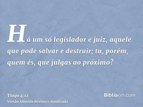 Há um só legislador e juiz, aquele que pode salvar e destruir; tu, porém, quem és, que julgas ao próximo?