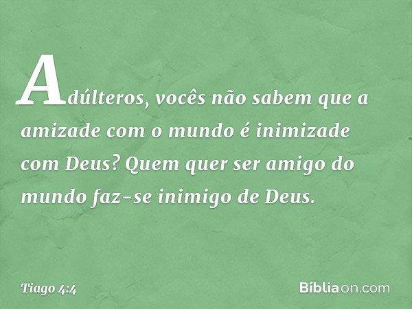 Adúlteros, vocês não sabem que a amizade com o mundo é inimizade com Deus? Quem quer ser amigo do mundo faz-se inimigo de Deus. -- Tiago 4:4