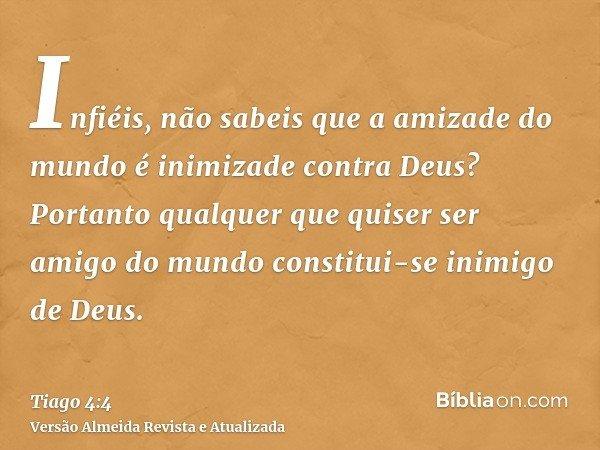 Infiéis, não sabeis que a amizade do mundo é inimizade contra Deus? Portanto qualquer que quiser ser amigo do mundo constitui-se inimigo de Deus.