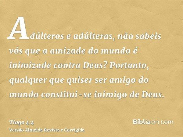 Adúlteros e adúlteras, não sabeis vós que a amizade do mundo é inimizade contra Deus? Portanto, qualquer que quiser ser amigo do mundo constitui-se inimigo de D