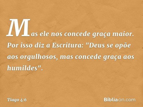 Mas ele nos concede graça maior. Por isso diz a Escritura:
