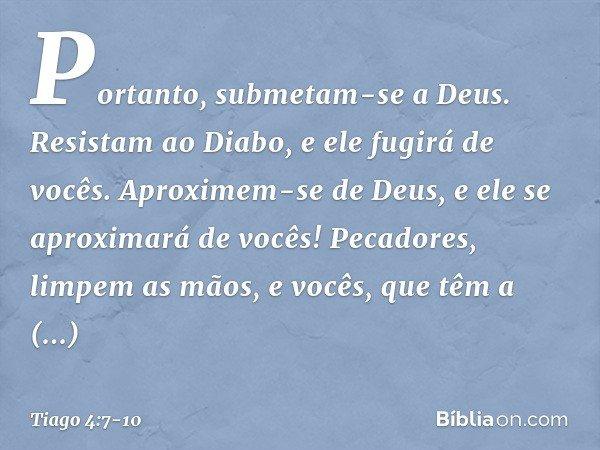 Portanto, submetam-se a Deus. Resistam ao Diabo, e ele fugirá de vocês. Aproximem-se de Deus, e ele se aproximará de vocês! Pecadores, limpem as mãos, e vocês,