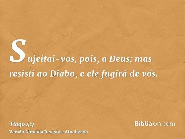Sujeitai-vos, pois, a Deus; mas resisti ao Diabo, e ele fugirá de vós.