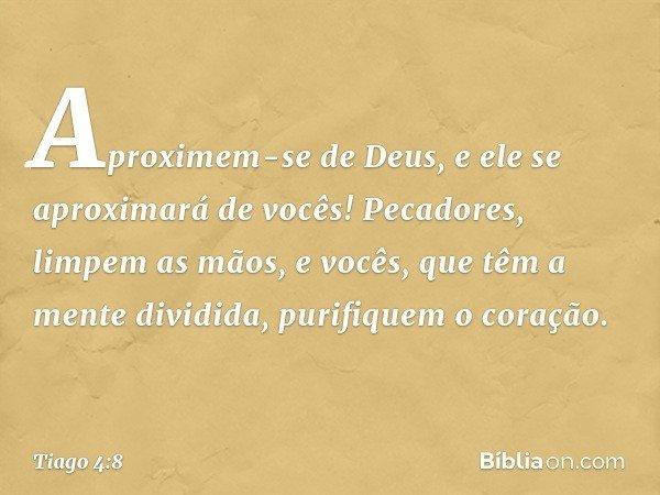 Aproximem-se de Deus, e ele se aproximará de vocês! Pecadores, limpem as mãos, e vocês, que têm a mente dividida, purifiquem o coração. -- Tiago 4:8