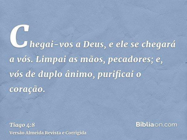Chegai-vos a Deus, e ele se chegará a vós. Limpai as mãos, pecadores; e, vós de duplo ânimo, purificai o coração.