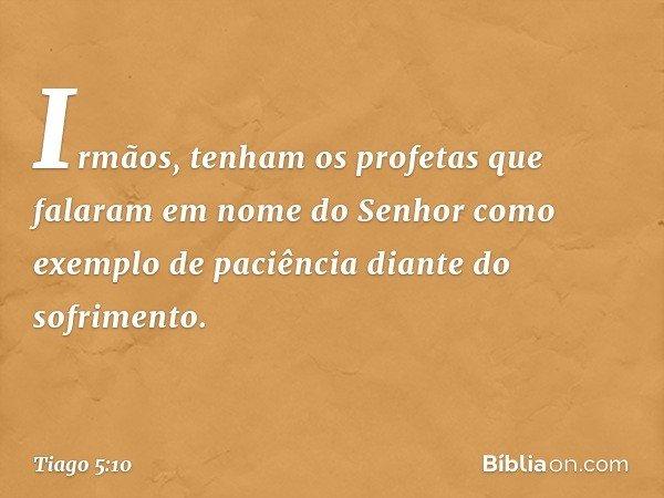 Irmãos, tenham os profetas que falaram em nome do Senhor como exemplo de paciência diante do sofrimento. -- Tiago 5:10