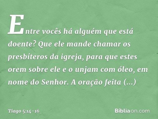 Entre vocês há alguém que está doente? Que ele mande chamar os presbíteros da igreja, para que estes orem sobre ele e o unjam com óleo, em nome do Senhor. A ora