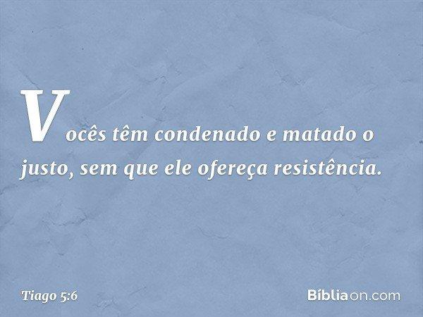 Vocês têm condenado e matado o justo, sem que ele ofereça resistência. -- Tiago 5:6