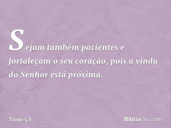 Sejam também pacientes e fortaleçam o seu coração, pois a vinda do Senhor está próxima. -- Tiago 5:8
