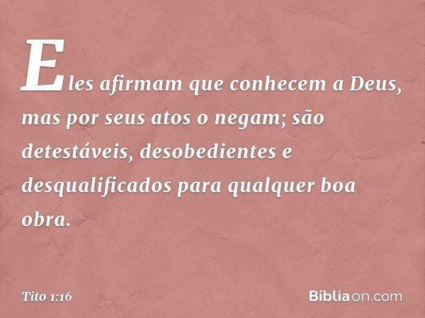 Eles afirmam que conhecem a Deus, mas por seus atos o negam; são detestáveis, desobedientes e desqualificados para qualquer boa obra. -- Tito 1:16