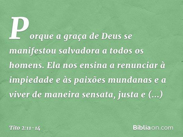 Porque a graça de Deus se manifestou salvadora a todos os homens. Ela nos ensina a renunciar à impiedade e às paixões mundanas e a viver de maneira sensata, jus