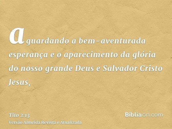 aguardando a bem-aventurada esperança e o aparecimento da glória do nosso grande Deus e Salvador Cristo Jesus,