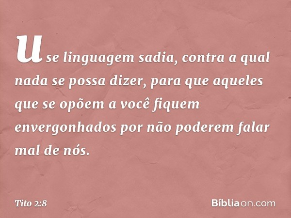 use linguagem sadia, contra a qual nada se possa dizer, para que aqueles que se opõem a você fiquem envergonhados por não poderem falar mal de nós. -- Tito 2:8