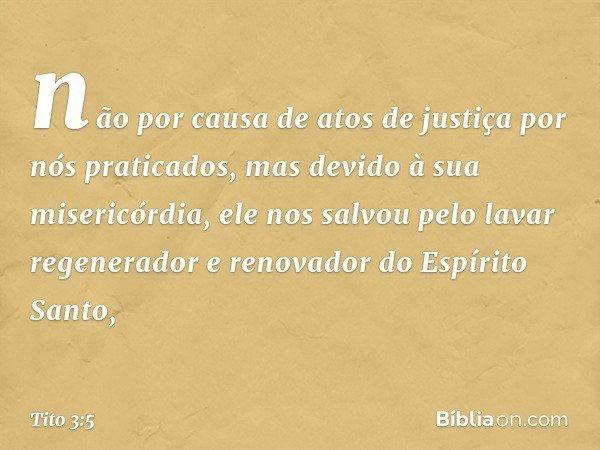 não por causa de atos de justiça por nós praticados, mas devido à sua misericórdia, ele nos salvou pelo lavar regenerador e renovador do Espírito Santo, -- Tito