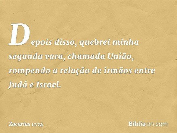 Depois disso, quebrei minha segunda vara, chamada União, rompendo a relação de irmãos entre Judá e Israel. -- Zacarias 11:14