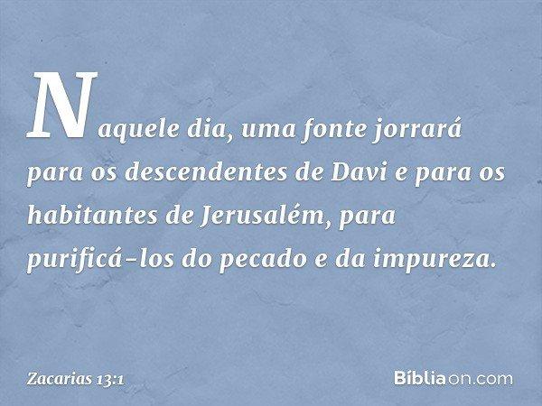 """""""Naquele dia, uma fonte jorrará para os descendentes de Davi e para os habitantes de Jerusalém, para purificá-los do pecado e da impureza. -- Zacarias 13:1"""