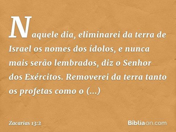 """""""Naquele dia, eliminarei da terra de Israel os nomes dos ídolos, e nunca mais serão lembrados"""", diz o Senhor dos Exércitos. """"Removerei da terra tanto os profeta"""