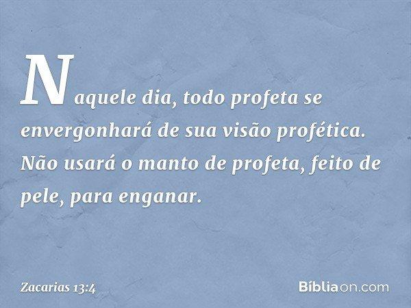 """""""Naquele dia, todo profeta se envergonhará de sua visão profética. Não usará o manto de profeta, feito de pele, para enganar. -- Zacarias 13:4"""