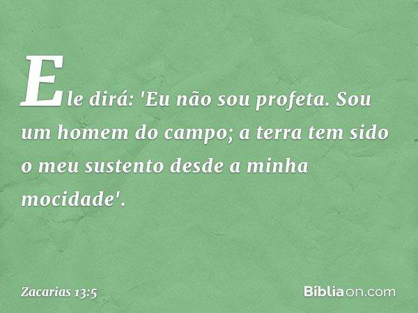 Ele dirá: 'Eu não sou profeta. Sou um homem do campo; a terra tem sido o meu sustento desde a minha mocidade'. -- Zacarias 13:5