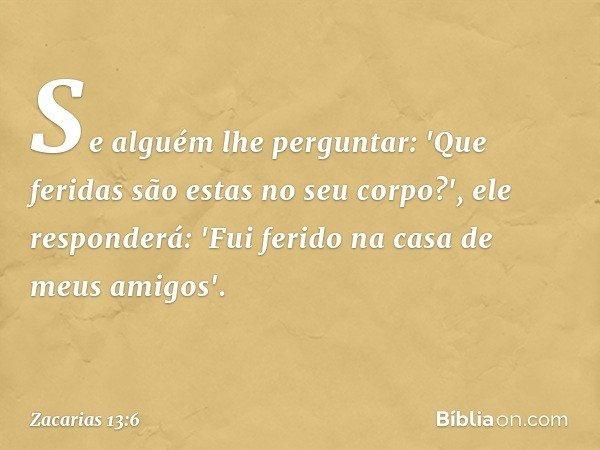 Se alguém lhe perguntar: 'Que feridas são estas no seu corpo?', ele responderá: 'Fui ferido na casa de meus amigos'. -- Zacarias 13:6