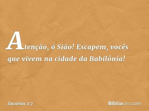 """""""Atenção, ó Sião! Escapem, vocês que vivem na cidade da Babilônia! -- Zacarias 2:7"""