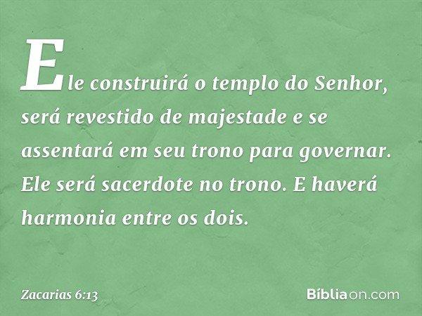 Ele construirá o templo do Senhor, será revestido de majestade e se assentará em seu trono para governar. Ele será sacerdote no trono. E haverá harmonia entre