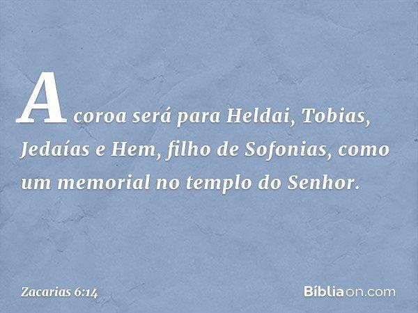 A coroa será para Heldai, Tobias, Jedaías e Hem, filho de Sofonias, como um memorial no templo do Senhor. -- Zacarias 6:14
