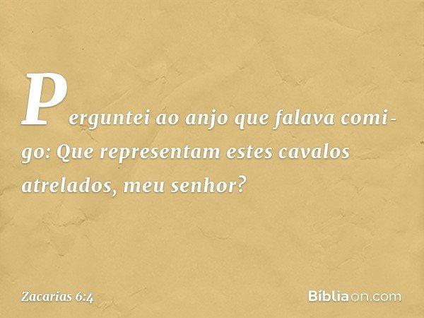 Perguntei ao anjo que falava comigo: Que representam estes cavalos atrelados, meu senhor? -- Zacarias 6:4