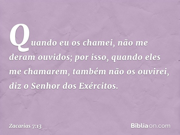"""""""Quando eu os chamei, não me deram ouvidos; por isso, quando eles me chamarem, também não os ouvirei"""", diz o Senhor dos Exércitos. -- Zacarias 7:13"""