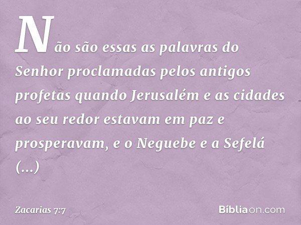 Não são essas as palavras do Senhor proclamadas pelos antigos profetas quando Jerusalém e as cidades ao seu redor estavam em paz e prosperavam, e o Neguebe e a