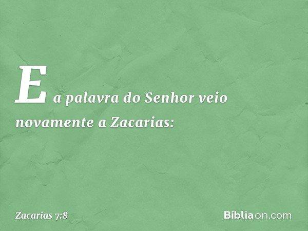 E a palavra do Senhor veio novamente a Zacarias: -- Zacarias 7:8