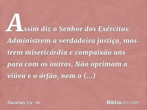 """""""Assim diz o Senhor dos Exércitos: Administrem a verdadeira justiça, mostrem misericórdia e compaixão uns para com os outros. Não oprimam a viúva e o órfão, n"""