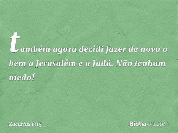"""""""também agora decidi fazer de novo o bem a Jerusalém e a Judá. Não tenham medo! -- Zacarias 8:15"""