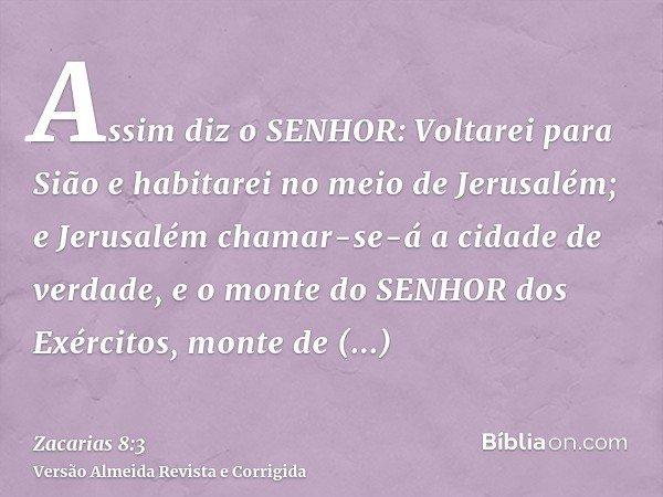 Assim diz o SENHOR: Voltarei para Sião e habitarei no meio de Jerusalém; e Jerusalém chamar-se-á a cidade de verdade, e o monte do SENHOR dos Exércitos, monte d