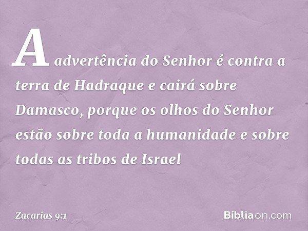 A advertência do Senhor é contra a terra de Hadraque e cairá sobre Damasco, porque os olhos do Senhor estão sobre toda a humanidade e sobre todas as tribos de